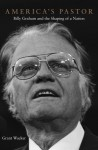 America's Pastor: Billy Graham and the Shaping of a Nation - Grant Wacker