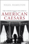 American Caesars: Lives of the US Presidents, from Franklin D. Roosevelt to George W. Bush - Nigel Hamilton