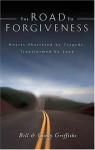 The Road To Forgiveness: Hearts Shattered By Tragedy, Transformed By Love - Bill Griffiths