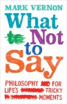 What Not to Say: Philosophy for Life's Tricky Moments - Mark Vernon