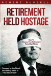 Retirement Held Hostage: How To Rescue Your Retirement From Bad Advice - Robert Russell