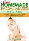 Easy Homemade Facial Masks Recipes: How To Make Your Own Skin Care Products - Alice Parker