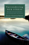 Surrendering Our Stress: Prayers to Calm the Soul and Strengthen the Spirit - Joan Guntzelman