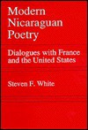 Modern Nicaraguan Poetry: Dialogues With France And The United States - Steven F. White
