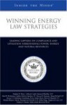 Winning Energy Law Strategies: Leading Lawyers on Compliance and Litigation Surrounding Power, Energy, and Natural Resources (Inside the Minds) - Aspatore Books