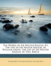 The Works of Sir Walter Ralegh, Kt: The Life of Sir Walter Ralegh, by William Oldys. the Life of Sir Walter Ralegh, by Tho. Birch - Thomas Birch, Walter Raleigh, William Oldys
