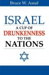 Israel: A Cup of Drunkenness to the Nations - Bruce W. Assaf