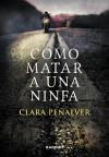 Cómo matar a una ninfa - Clara Peñalver