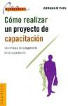 Como Realizar un Proyecto de Capacitacion: Un Enfoque de la Ingenieria de la Capacitacion - Abraham Pain, Ernesto Gore