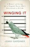 Winging It: A Memoir of Caring for a Vengeful Parrot Who's Det - Jenny Gardiner