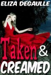 Taken and Creamed - Eliza DeGaulle