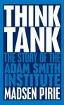 Think Tank: The Story of the Adam Smith Institute - Madsen Pirie