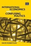 International Economics and Confusing Politics - David Robertson