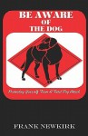 Be Aware of the Dog: Protecting Yourself from a Fatal Dog Attack - Frank Newkirk, Rusty Fischer