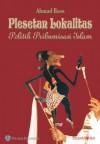 Plesetan Lokalitas: Politik Pribumisasi Islam - Ahmad Baso