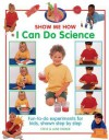 Show Me How I Can Do Science: Fun-To-Do Experiments for Kids, Shown Step by Step - Steve Parker, Jane Parker