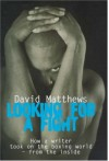 Looking For A Fight: How A Writer Took On The Boxing World From The Inside - David Matthews