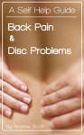 Self Help: Back Pain and Disc Problems: A self help book that pinpoints the causes of back pain and describes measures to overcome and prevent them - Andrew Scott