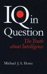 IQ in Question: The Truth about Intelligence - Michael J.A. Howe