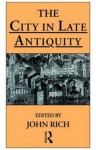 The City in Late Antiquity (Leicester-Nottingham Studies in Ancient Society) - Dr John Rich, John Rich
