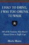 I Had to Drive, I Was Too Drunk to Walk: 101 of the Funniest, Most Bizarre Excuses Given to Traffic Cops - Mark Mann