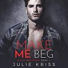Make Me Beg (Riggs Brothers, #4) - Erin Mallon, Joe Arden, Julie Kriss