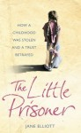 The Little Prisoner: How a Childhood Was Stolen and a Trust Betrayed - Jane Elliott