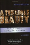 A Terrible Beauty: The People and Ideas That Shaped the Modern Mind - A History - Peter Watson