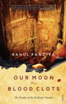 Our Moon Has Blood Clots: The Exodus of The Kashmiri Pandits - Rahul Pandita