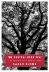 The Central Park Five: A Chronicle of a City Wilding - Sarah Burns