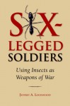 Six-Legged Soldiers: Using Insects as Weapons of War - Jeffrey A. Lockwood
