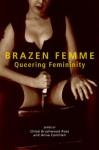Brazen Femme: Queering Femininity - Chloë Brushwood Rose, Anna Camilleri