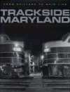 Trackside Maryland: From Railroad to Main Line - Jacques Kelly