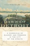 The Dawn of Detroit: A Chronicle of Slavery and Freedom in the City of the Straits - Tiya Miles