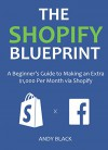 THE SHOPIFY BLUEPRINT 2016: A Beginner's Guide to Making an Extra $1,000 Per Month via Shopify - Andy Black