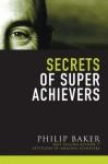 Secrets of Super Achievers - Philip Baker