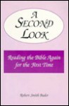 A Second Look: Reading the Bible Again for the First Time - Robert Smith Bader