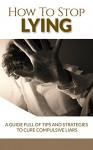 How To Stop Lying A Guide Full Of Tips And Strategies To Cure Compulsive Liars (stop lying, compulsive lying, compulsive liars, pathological lying disorder, ... to stop lying, pathological lying disorder) - John Jones