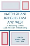 Ameen Rihani: Bridging East and West: A Pioneering Call for Arab-American Understanding - Nathan C. Sitka, Betty J. Funk, Ameen Rihani