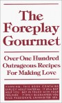 The Foreplay Gourmet: Over One Hundred Outrageous Recipes for Making Love - Chris Allen