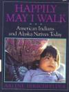 Happily May I Walk: American Indians and Alaska Natives Today - Arlene Hirschfelder