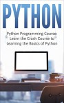 Python: Python Programming Course: Learn the Crash Course to Learning the Basics of Python (Python Programming, Python Programming Course, Python Beginners Course Book 1) - Logan Smith