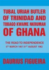 Tubal Uriah Butler of Trinidad and Tobago Kwame Nkrumah of Ghana: The Road to Independence - Daurius Figueira