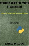 Complete Guide For Python Programming: Quick & Easy Guide To Learn Python (Python Programming For Beginners Book 2) - James P. Long