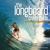 The Longboard Travel Guide: A Guide to the World's 100 Best Longboarding Waves - Sam Bleakley, Chris Power