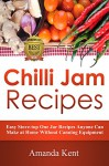 Chilli Jam Recipes: Easy Stove-top Recipes Anyone Can Make At Home Without Canning Equipment - Amanda Kent