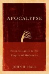Apocalypse: From Antiquity to the Empire of Modernity - John Hall