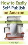 How to Easily Self-Publish on Amazon - Gene Wolf