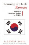 Learning to Think Korean: A Guide to Living and Working in Korea - L. Robert Kohls