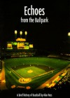 Echoes from the Ballpark: A Brief History of Baseball - Alan Ross